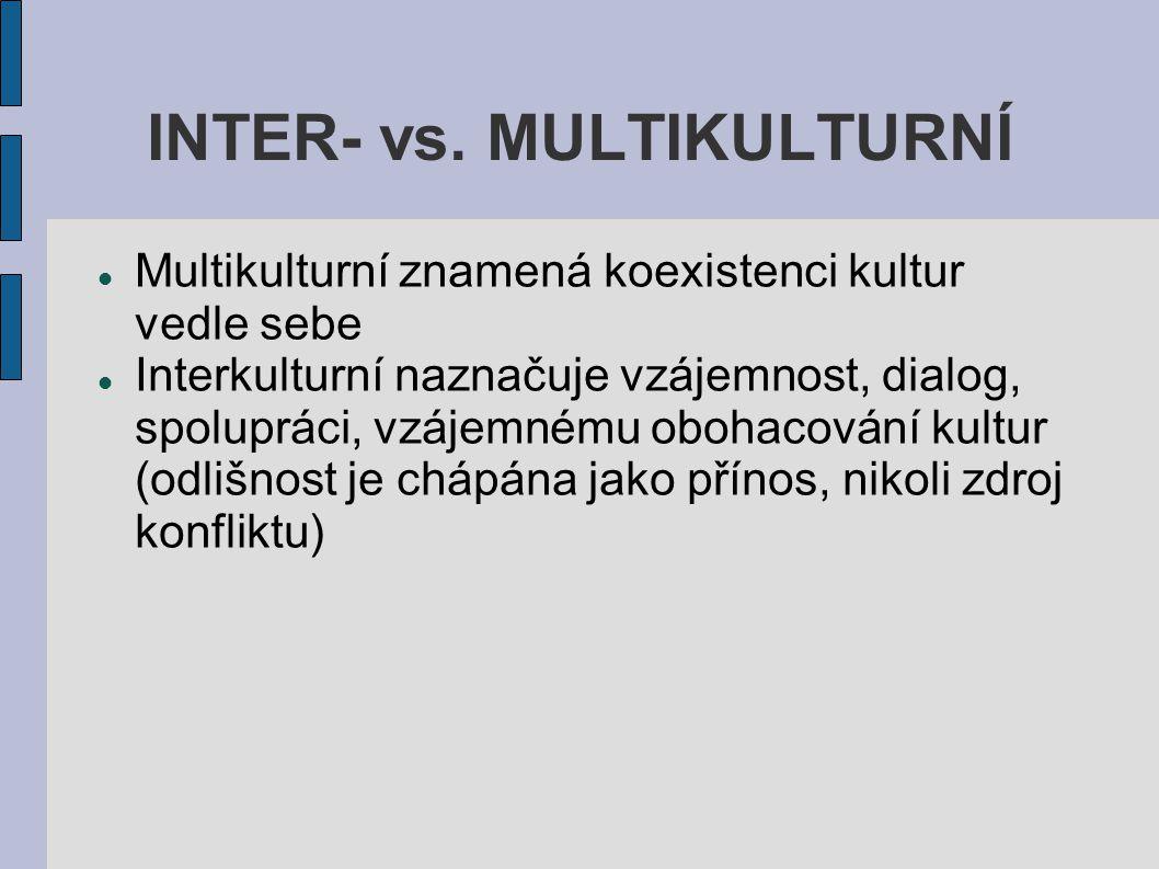 INTER- vs. MULTIKULTURNÍ Multikulturní znamená koexistenci kultur vedle sebe Interkulturní naznačuje vzájemnost, dialog, spolupráci, vzájemnému obohac