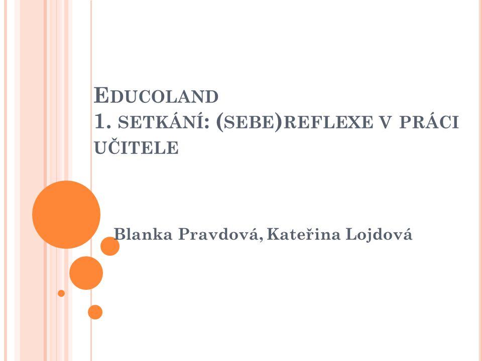 E DUCOLAND 1. SETKÁNÍ : ( SEBE ) REFLEXE V PRÁCI UČITELE Blanka Pravdová, Kateřina Lojdová