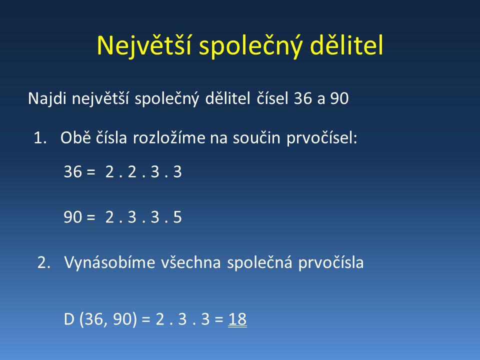 Největší společný dělitel Najdi největší společný dělitel čísel 36 a 90 1.Obě čísla rozložíme na součin prvočísel: 36 =2. 2. 3. 3 90 =2. 3. 3. 5 D (36