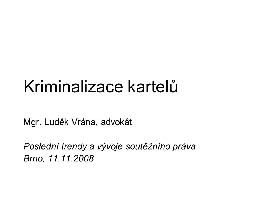 Kriminalizace kartelů Mgr. Luděk Vrána, advokát Poslední trendy a vývoje soutěžního práva Brno, 11.11.2008