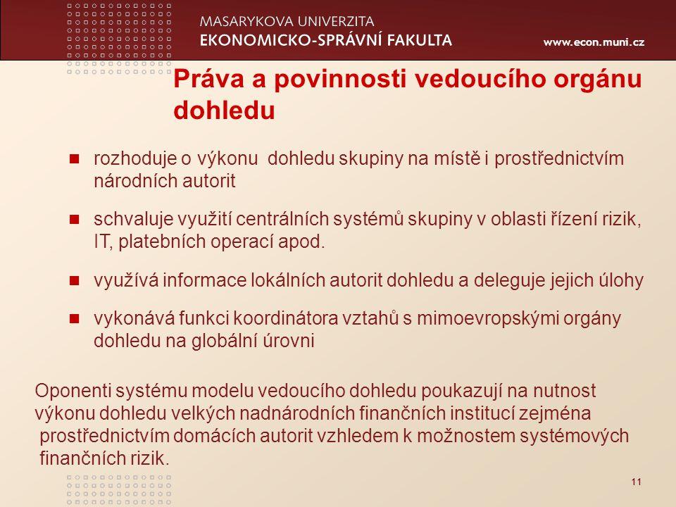 www.econ.muni.cz 11 Práva a povinnosti vedoucího orgánu dohledu rozhoduje o výkonu dohledu skupiny na místě i prostřednictvím národních autorit schvaluje využití centrálních systémů skupiny v oblasti řízení rizik, IT, platebních operací apod.