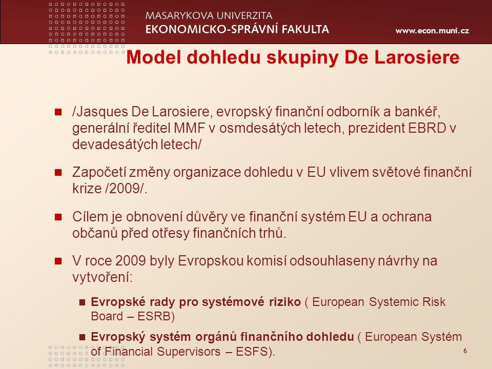 www.econ.muni.cz 6 Model dohledu skupiny De Larosiere /Jasques De Larosiere, evropský finanční odborník a bankéř, generální ředitel MMF v osmdesátých letech, prezident EBRD v devadesátých letech/ Započetí změny organizace dohledu v EU vlivem světové finanční krize /2009/.