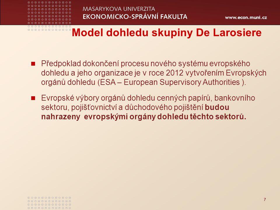 www.econ.muni.cz 7 Model dohledu skupiny De Larosiere Předpoklad dokončení procesu nového systému evropského dohledu a jeho organizace je v roce 2012 vytvořením Evropských orgánů dohledu (ESA – European Supervisory Authorities ).