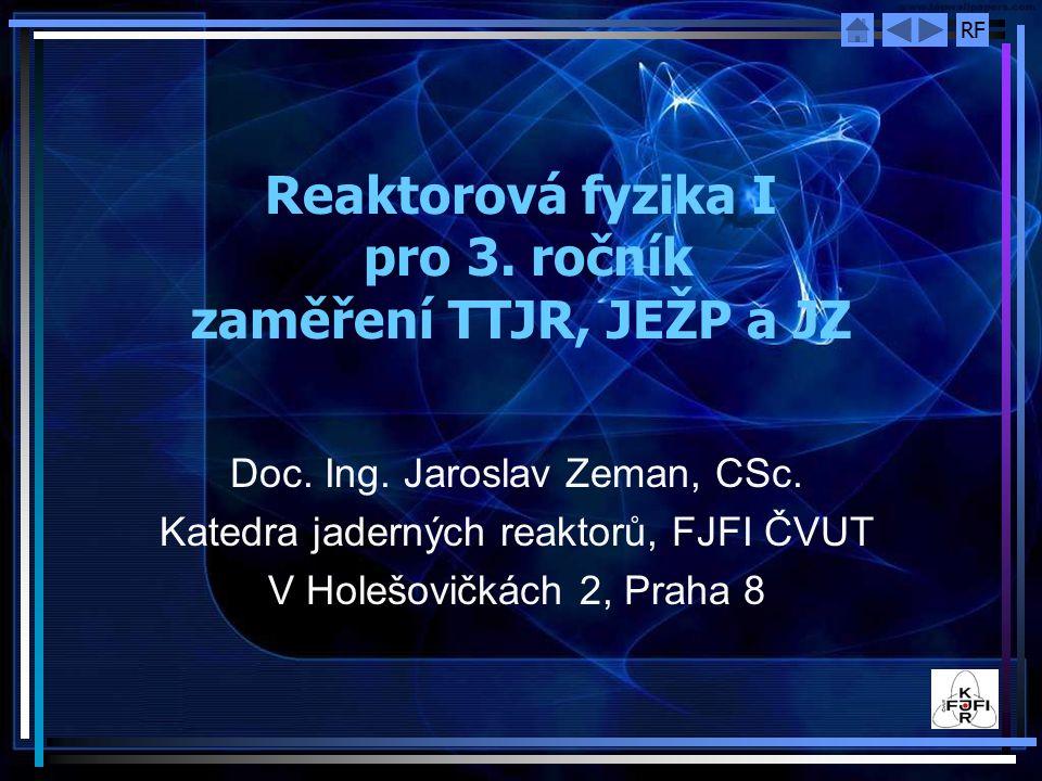 RF Reaktorová fyzika I pro 3. ročník zaměření TTJR, JEŽP a JZ Doc. Ing. Jaroslav Zeman, CSc. Katedra jaderných reaktorů, FJFI ČVUT V Holešovičkách 2,