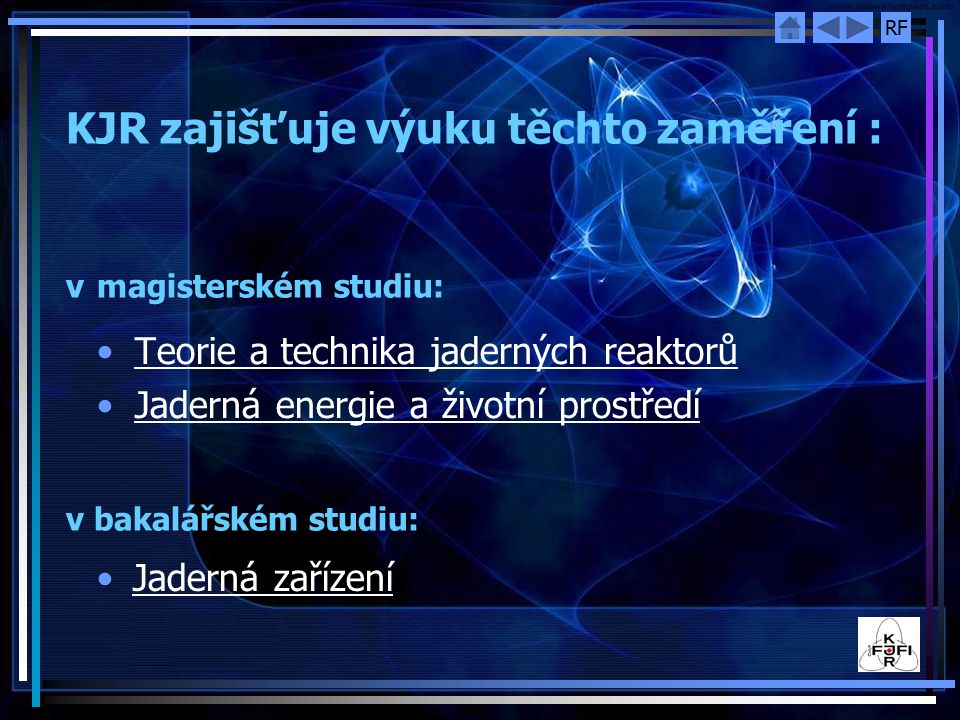 RF KJR zajišťuje výuku těchto zaměření : v magisterském studiu: v bakalářském studiu: Teorie a technika jaderných reaktorů Jaderná energie a životní p