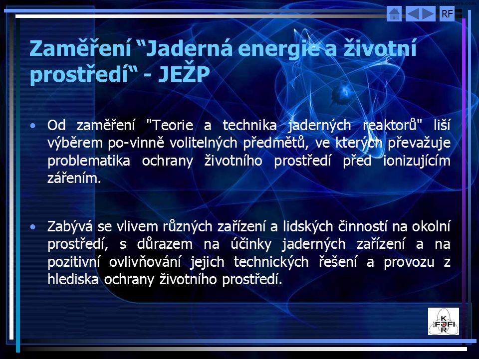 RF Bakalářské zaměření Jaderná zařízení - JZ Na solidní matematicko-fyzikální základ vyváženě navazují předměty z teorie a stavby jaderných reaktorů, chemie, strojního inženýrství, elektrotechniky, teorie regulace, informatiky, provozu jaderných reaktorů a jaderné bezpečnosti.