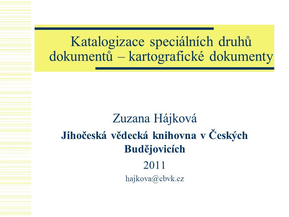 Katalogizace speciálních druhů dokumentů – kartografické dokumenty Zuzana Hájková Jihočeská vědecká knihovna v Českých Budějovicích 2011 hajkova@cbvk.