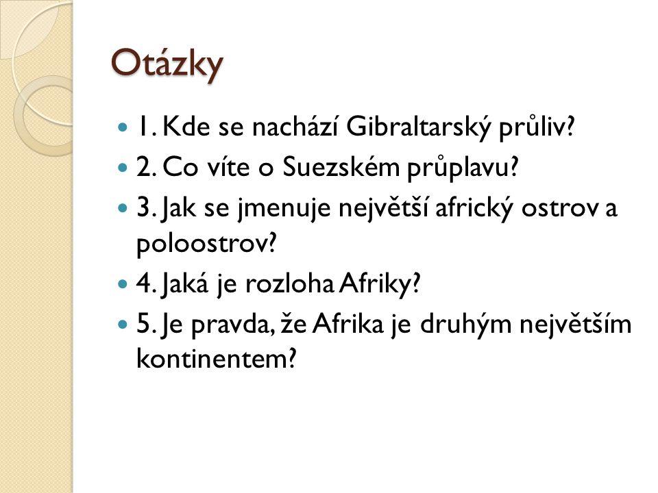 Otázky 1. Kde se nachází Gibraltarský průliv? 2. Co víte o Suezském průplavu? 3. Jak se jmenuje největší africký ostrov a poloostrov? 4. Jaká je rozlo