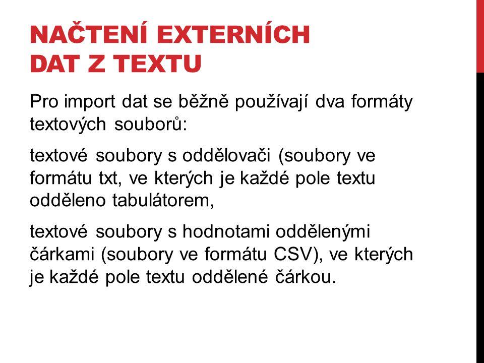 NAČTENÍ EXTERNÍCH DAT Z TEXTU Pro import dat se běžně používají dva formáty textových souborů: textové soubory s oddělovači (soubory ve formátu txt, ve kterých je každé pole textu odděleno tabulátorem, textové soubory s hodnotami oddělenými čárkami (soubory ve formátu CSV), ve kterých je každé pole textu oddělené čárkou.