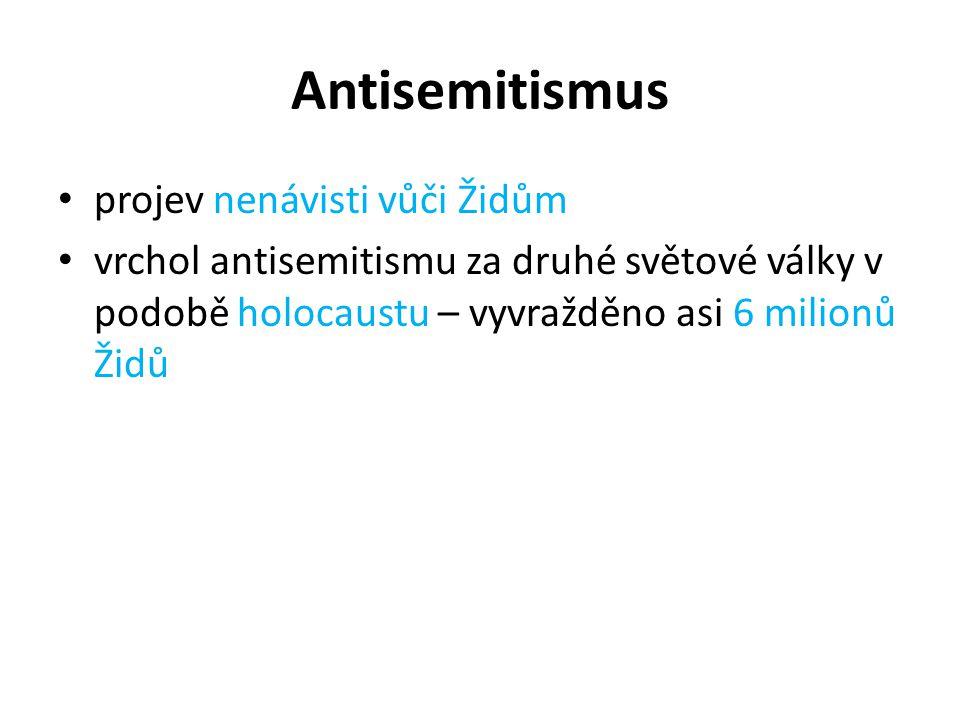 Antisemitismus projev nenávisti vůči Židům vrchol antisemitismu za druhé světové války v podobě holocaustu – vyvražděno asi 6 milionů Židů