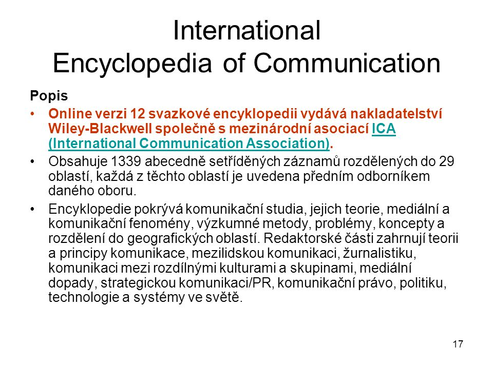 17 International Encyclopedia of Communication Popis Online verzi 12 svazkové encyklopedii vydává nakladatelství Wiley-Blackwell společně s mezinárodn