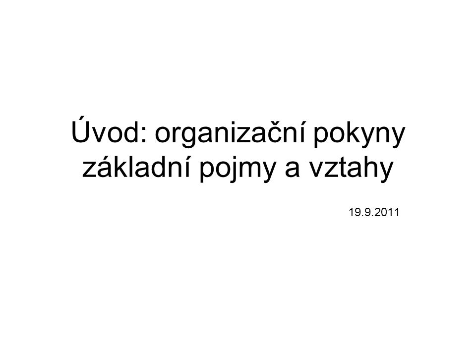 Úvod: organizační pokyny základní pojmy a vztahy 19.9.2011