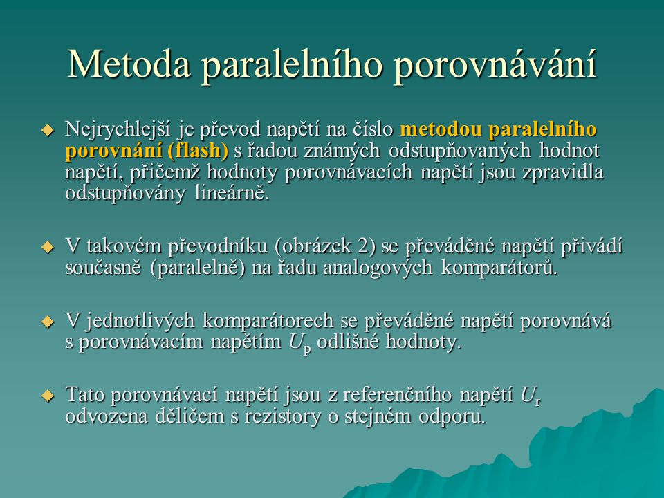 Metoda paralelního porovnávání  Nejrychlejší je převod napětí na číslo metodou paralelního porovnání (flash) s řadou známých odstupňovaných hodnot napětí, přičemž hodnoty porovnávacích napětí jsou zpravidla odstupňovány lineárně.