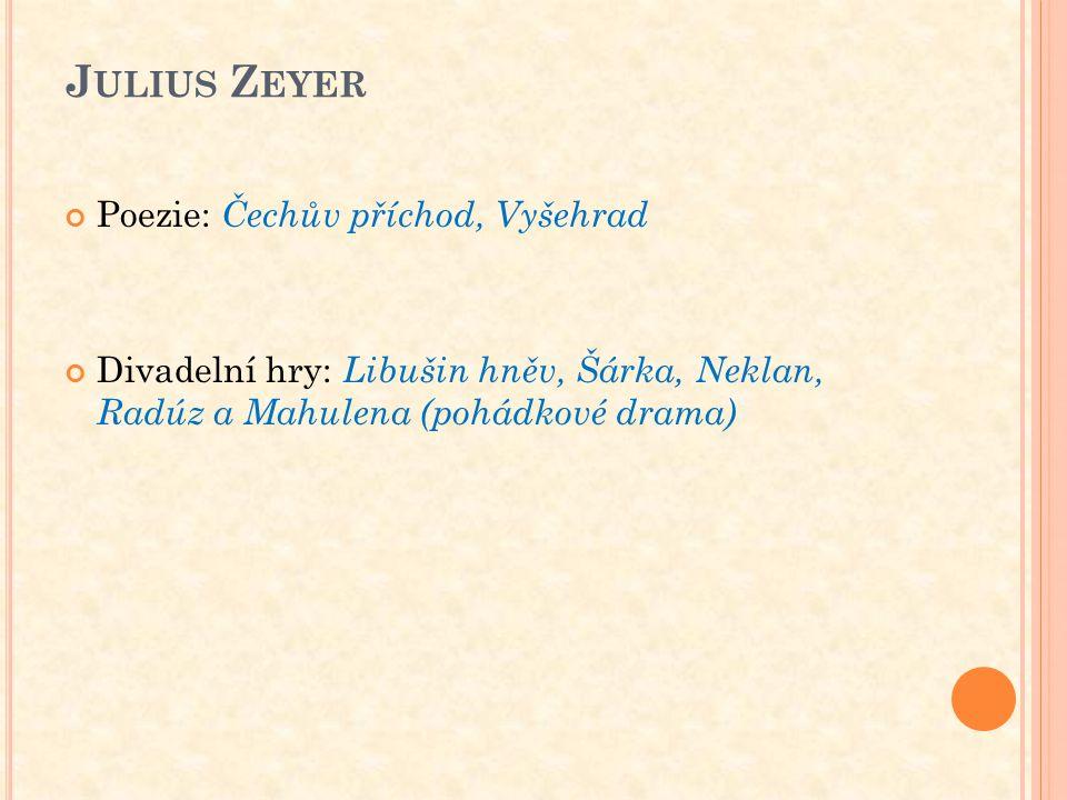 J ULIUS Z EYER Poezie: Čechův příchod, Vyšehrad Divadelní hry: Libušin hněv, Šárka, Neklan, Radúz a Mahulena (pohádkové drama)