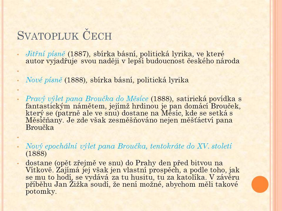 S VATOPLUK Č ECH Jitřní písně (1887), sbírka básní, politická lyrika, ve které autor vyjadřuje svou naději v lepší budoucnost českého národa Nové písně (1888), sbírka básní, politická lyrika Pravý výlet pana Broučka do Měsíce (1888), satirická povídka s fantastickým námětem, jejímž hrdinou je pan domácí Brouček, který se (patrně ale ve snu) dostane na Měsíc, kde se setká s Měsíčňany.