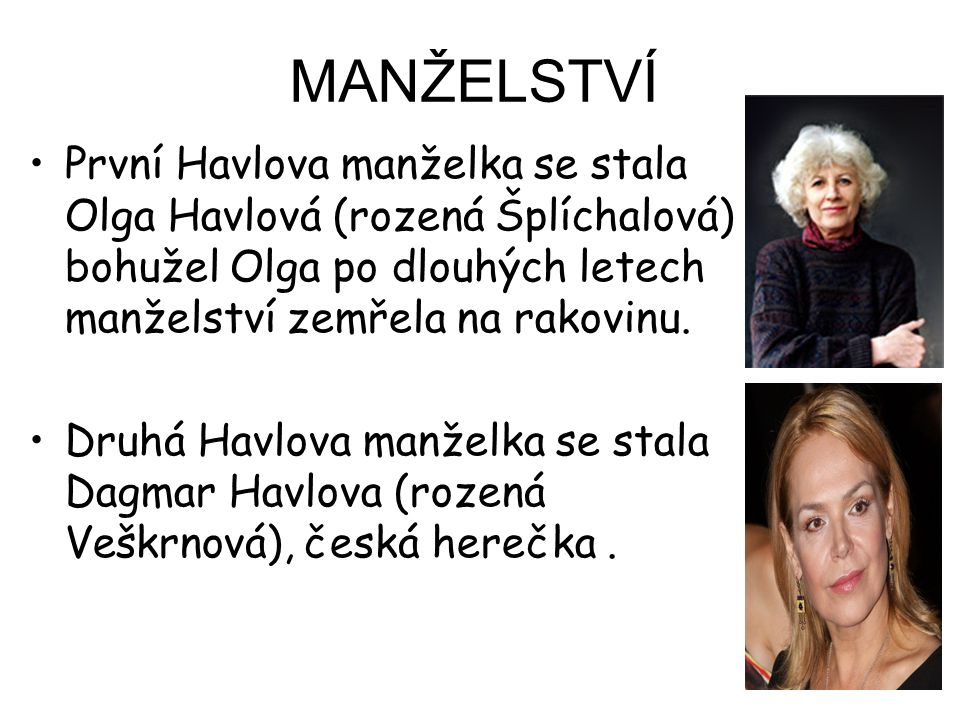 MANŽELSTVÍ První Havlova manželka se stala Olga Havlová (rozená Šplíchalová) bohužel Olga po dlouhých letech manželství zemřela na rakovinu. Druhá Hav