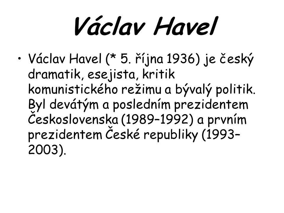 Václav Havel (* 5. října 1936) je český dramatik, esejista, kritik komunistického režimu a bývalý politik. Byl devátým a posledním prezidentem Českosl