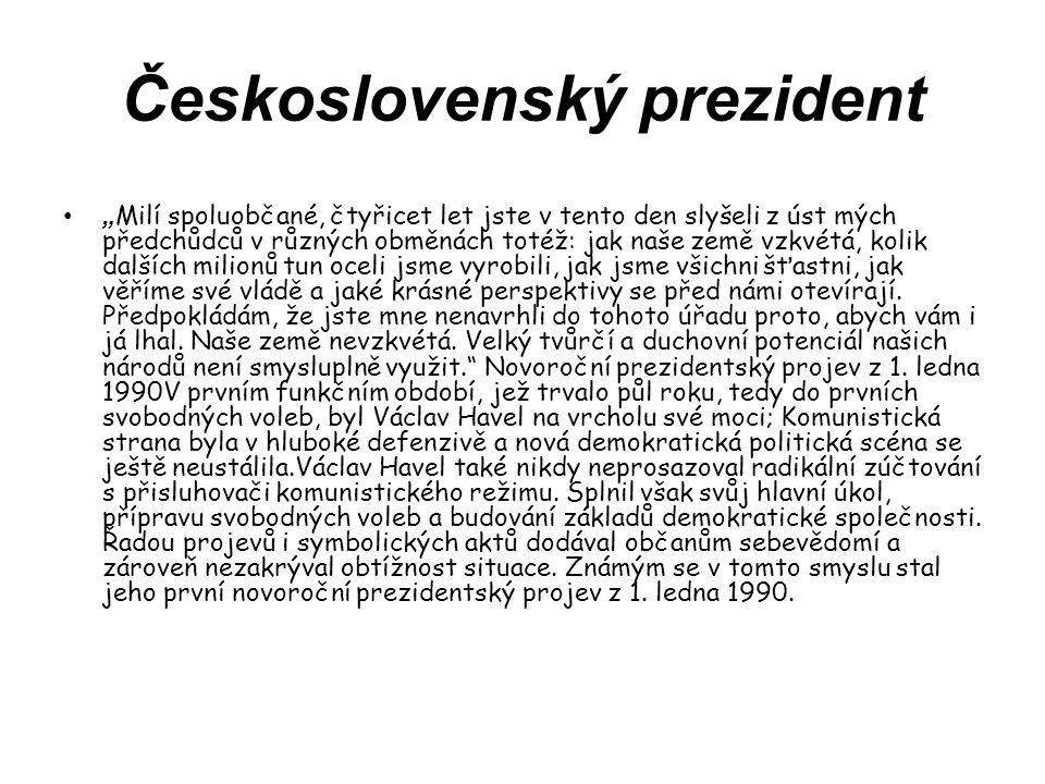 """Československý prezident """" Milí spoluobčané, čtyřicet let jste v tento den slyšeli z úst mých předchůdců v různých obměnách totéž: jak naše země vzkvétá, kolik dalších milionů tun oceli jsme vyrobili, jak jsme všichni šťastni, jak věříme své vládě a jaké krásné perspektivy se před námi otevírají."""