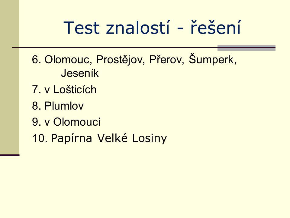 Test znalostí - řešení 6. Olomouc, Prostějov, Přerov, Šumperk, Jeseník 7. v Lošticích 8. Plumlov 9. v Olomouci 10. Papírna Velké Losiny