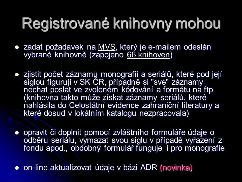 Registrované knihovny mohou zadat požadavek na MVS, který je e-mailem odeslán vybrané knihovně (zapojeno 66 knihoven) zadat požadavek na MVS, který je e-mailem odeslán vybrané knihovně (zapojeno 66 knihoven)MVS66 knihovenMVS66 knihoven zjistit počet záznamů monografií a seriálů, které pod její siglou figurují v SK ČR, případně si své záznamy nechat poslat ve zvoleném kódování a formátu na ftp (knihovna takto může získat záznamy seriálů, které nahlásila do Celostátní evidence zahraniční literatury a které dosud v lokálním katalogu nezpracovala) zjistit počet záznamů monografií a seriálů, které pod její siglou figurují v SK ČR, případně si své záznamy nechat poslat ve zvoleném kódování a formátu na ftp (knihovna takto může získat záznamy seriálů, které nahlásila do Celostátní evidence zahraniční literatury a které dosud v lokálním katalogu nezpracovala) opravit či doplnit pomocí zvláštního formuláře údaje o odběru seriálu, vymazat svou siglu v případě vyřazení z fondu apod., obdobný formulář funguje i pro monografie opravit či doplnit pomocí zvláštního formuláře údaje o odběru seriálu, vymazat svou siglu v případě vyřazení z fondu apod., obdobný formulář funguje i pro monografie on-line aktualizovat údaje v bázi ADR (novinka) on-line aktualizovat údaje v bázi ADR (novinka)