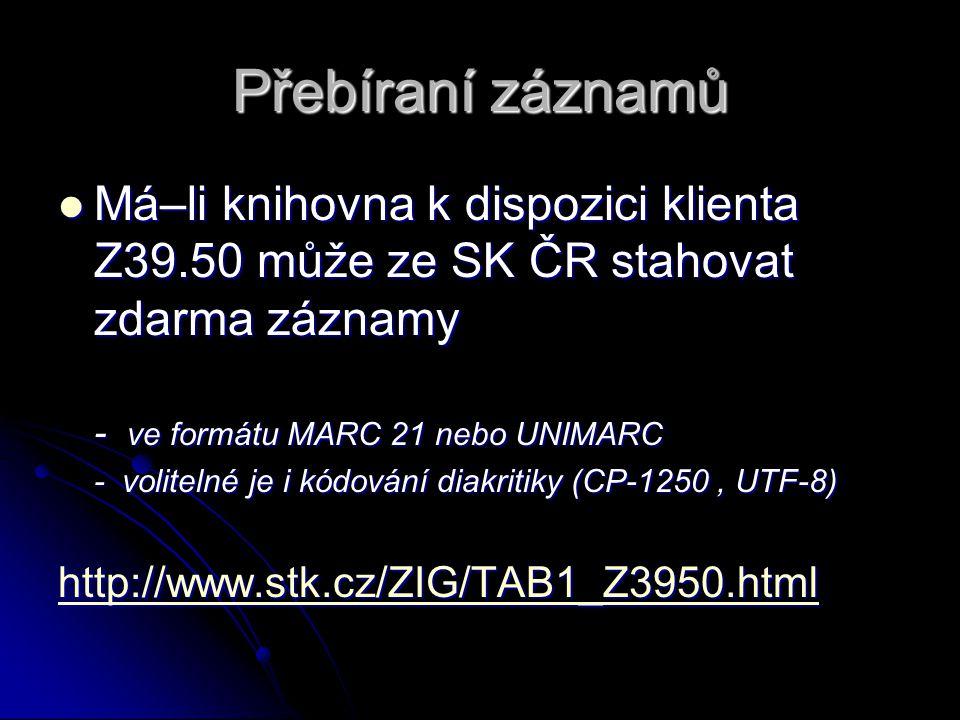 Přebíraní záznamů Má–li knihovna k dispozici klienta Z39.50 může ze SK ČR stahovat zdarma záznamy Má–li knihovna k dispozici klienta Z39.50 může ze SK ČR stahovat zdarma záznamy - ve formátu MARC 21 nebo UNIMARC - volitelné je i kódování diakritiky (CP-1250, UTF-8) http://www.stk.cz/ZIG/TAB1_Z3950.html