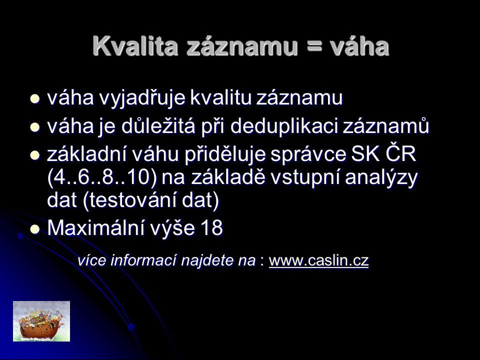 Kvalita záznamu = váha váha vyjadřuje kvalitu záznamu váha vyjadřuje kvalitu záznamu váha je důležitá při deduplikaci záznamů váha je důležitá při deduplikaci záznamů základní váhu přiděluje správce SK ČR (4..6..8..10) na základě vstupní analýzy dat (testování dat) základní váhu přiděluje správce SK ČR (4..6..8..10) na základě vstupní analýzy dat (testování dat) Maximální výše 18 Maximální výše 18 více informací najdete na : www.caslin.cz www.caslin.cz