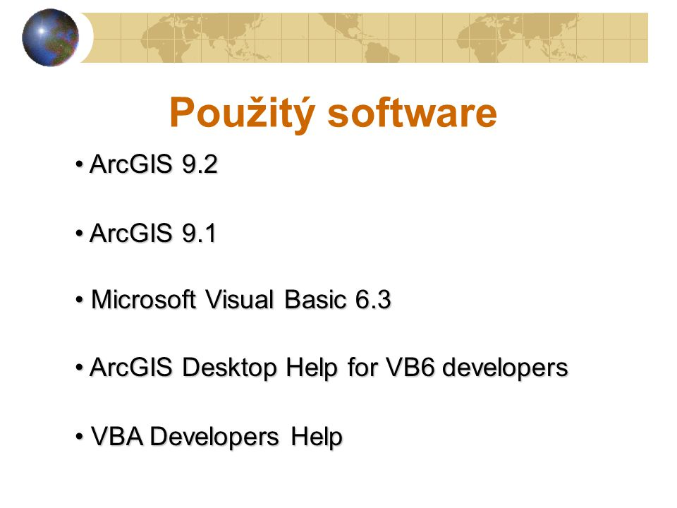 Použitý software ArcGIS 9.2 ArcGIS 9.2 ArcGIS 9.1 ArcGIS 9.1 Microsoft Visual Basic 6.3 Microsoft Visual Basic 6.3 ArcGIS Desktop Help for VB6 developers ArcGIS Desktop Help for VB6 developers VBA Developers Help VBA Developers Help
