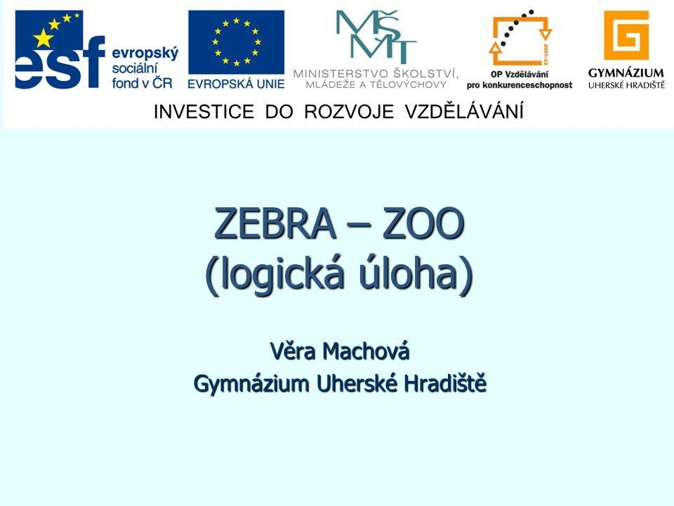 ZEBRA – ZOO (logická úloha) Věra Machová Gymnázium Uherské Hradiště