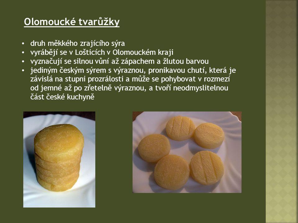 Olomoucké tvarůžky druh měkkého zrajícího sýra vyrábějí se v Lošticích v Olomouckém kraji vyznačují se silnou vůní až zápachem a žlutou barvou jediným českým sýrem s výraznou, pronikavou chutí, která je závislá na stupni prozrálosti a může se pohybovat v rozmezí od jemné až po zřetelně výraznou, a tvoří neodmyslitelnou část české kuchyně
