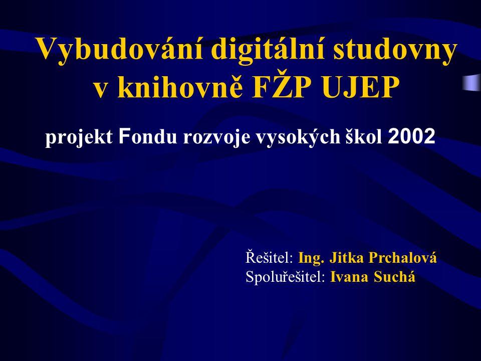 Vybudování digitální studovny v knihovně FŽP UJEP projekt F ondu rozvoje vysokých škol 2002 Řešitel: Ing. Jitka Prchalová Spoluřešitel: Ivana Suchá
