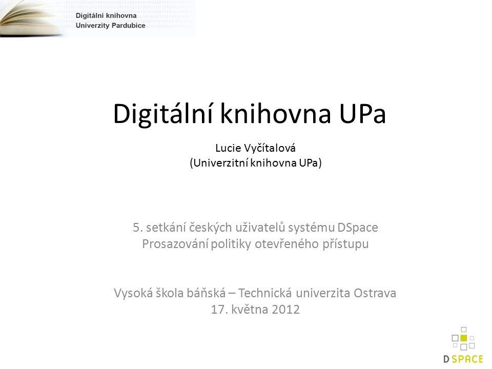 Digitální knihovna UPa 5. setkání českých uživatelů systému DSpace Prosazování politiky otevřeného přístupu Vysoká škola báňská – Technická univerzita