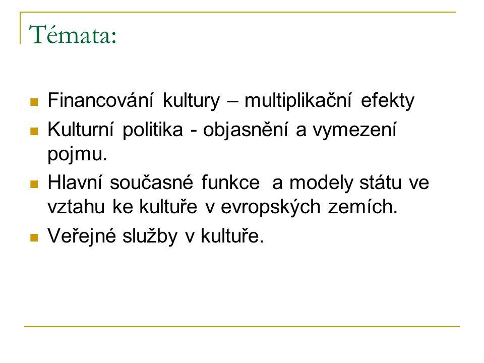 Témata: Financování kultury – multiplikační efekty Kulturní politika - objasnění a vymezení pojmu. Hlavní současné funkce a modely státu ve vztahu ke