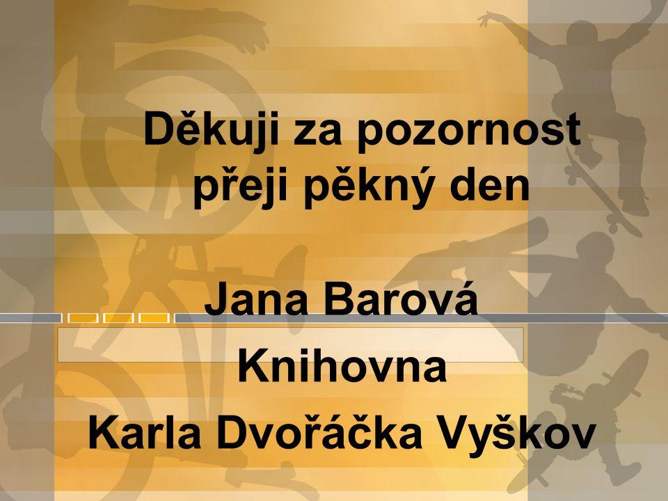 Děkuji za pozornost přeji pěkný den Jana Barová Knihovna Karla Dvořáčka Vyškov