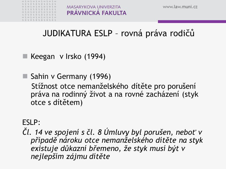 www.law.muni.cz JUDIKATURA ESLP – rovná práva rodičů Keegan v Irsko (1994) Sahin v Germany (1996) Stížnost otce nemanželského dítěte pro porušení práv