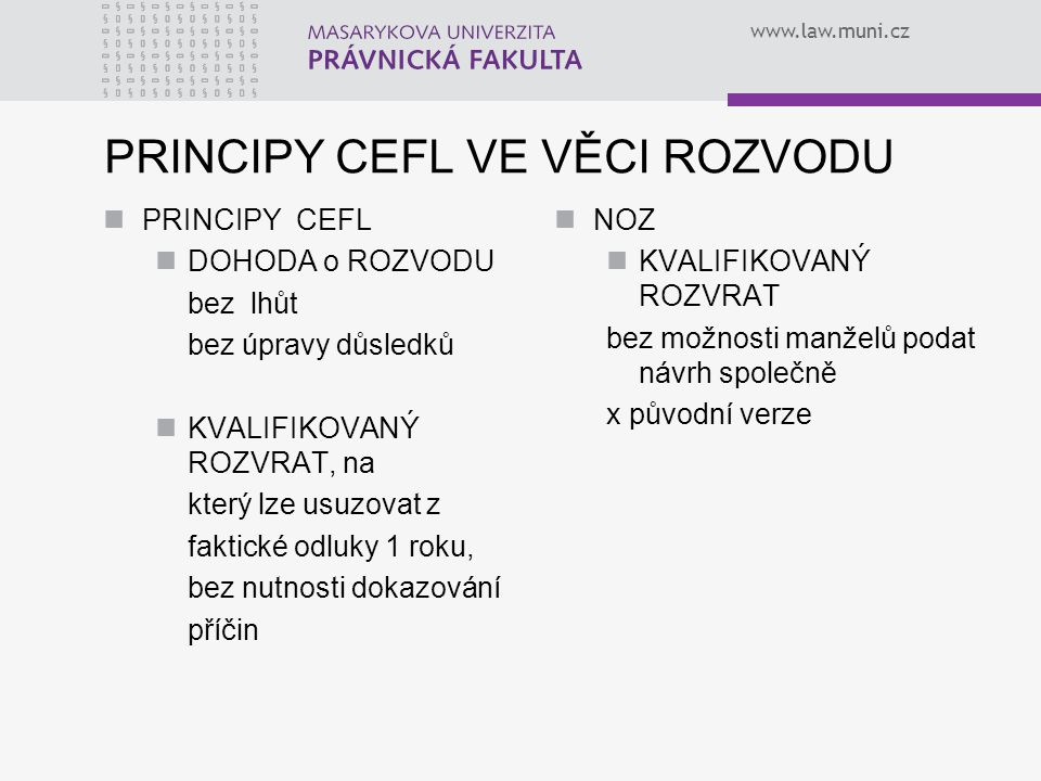 www.law.muni.cz PRINCIPY CEFL VE VĚCI ROZVODU PRINCIPY CEFL DOHODA o ROZVODU bez lhůt bez úpravy důsledků KVALIFIKOVANÝ ROZVRAT, na který lze usuzovat