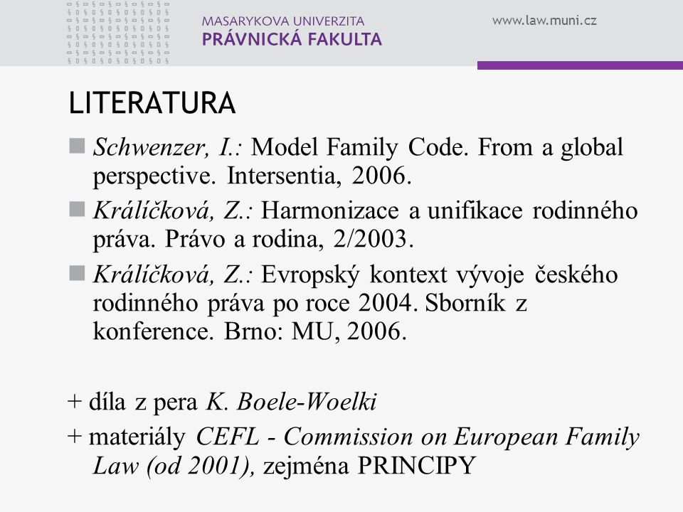 www.law.muni.cz LITERATURA Schwenzer, I.: Model Family Code. From a global perspective. Intersentia, 2006. Králíčková, Z.: Harmonizace a unifikace rod