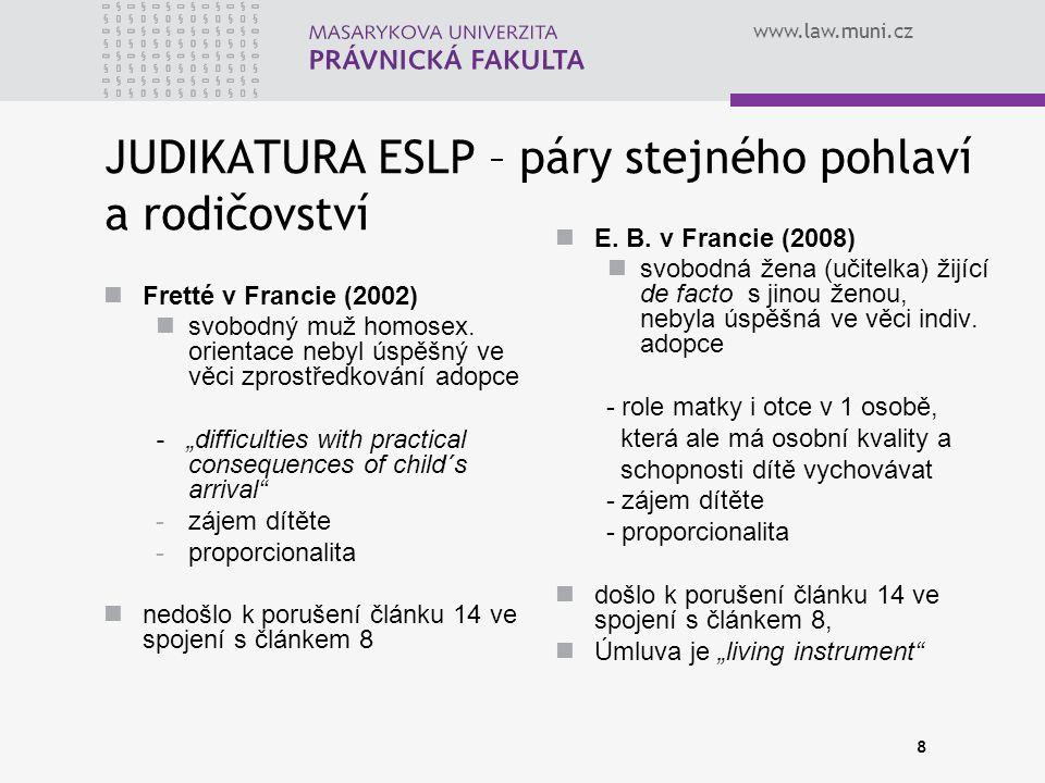 www.law.muni.cz 8 JUDIKATURA ESLP – páry stejného pohlaví a rodičovství Fretté v Francie (2002) svobodný muž homosex. orientace nebyl úspěšný ve věci
