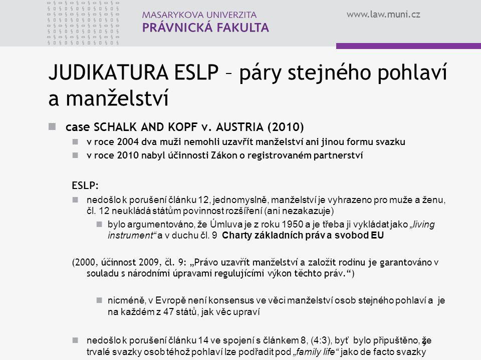www.law.muni.cz JUDIKATURA ESLP – páry stejného pohlaví a manželství case SCHALK AND KOPF v. AUSTRIA (2010) v roce 2004 dva muži nemohli uzavřít manže