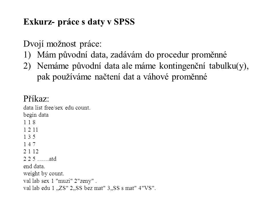 Exkurz- práce s daty v SPSS Dvojí možnost práce: 1)Mám původní data, zadávám do procedur proměnné 2)Nemáme původní data ale máme kontingenční tabulku(