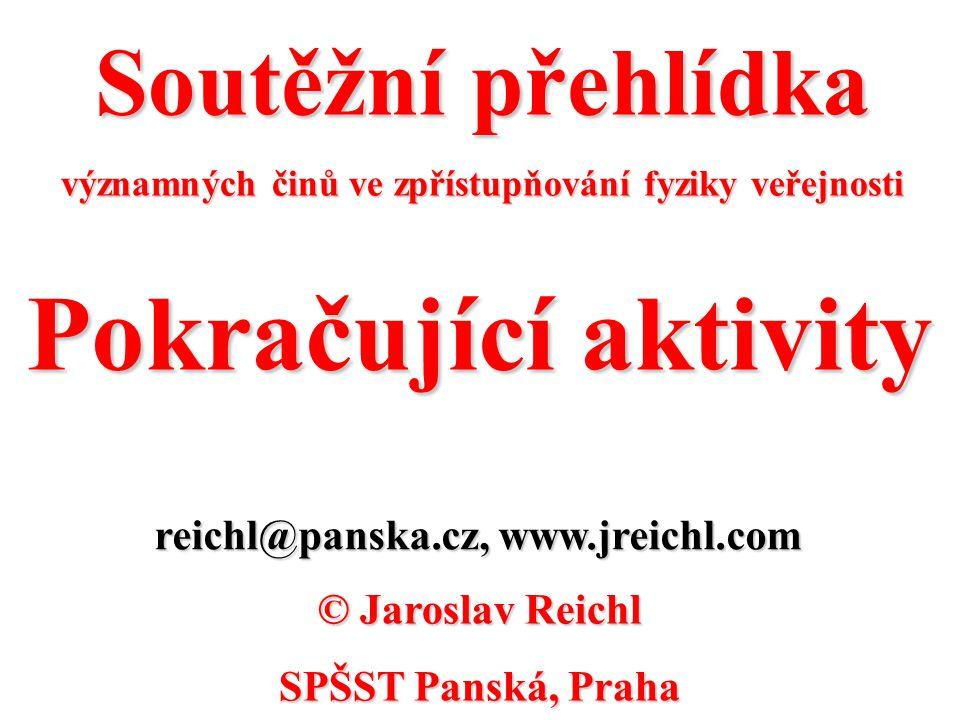 Soutěžní přehlídka významných činů ve zpřístupňování fyziky veřejnosti reichl@panska.cz, www.jreichl.com © Jaroslav Reichl SPŠST Panská, Praha Pokraču