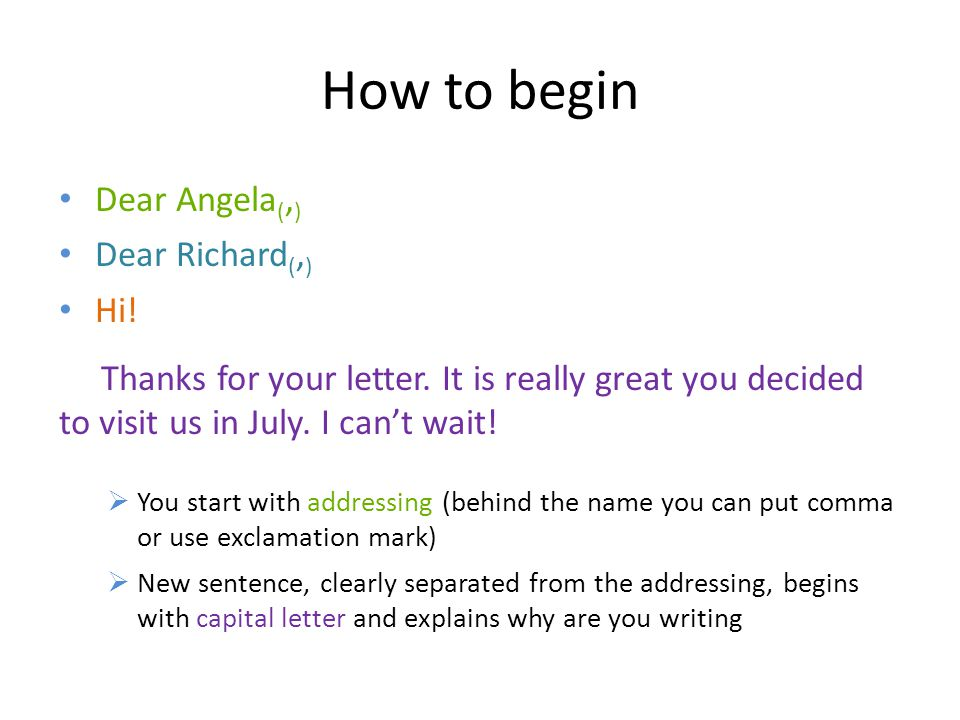 How to begin Dear Angela (, ) Dear Richard (, ) Hi! Thanks for your letter. It is really great you decided to visit us in July. I can't wait!  You st