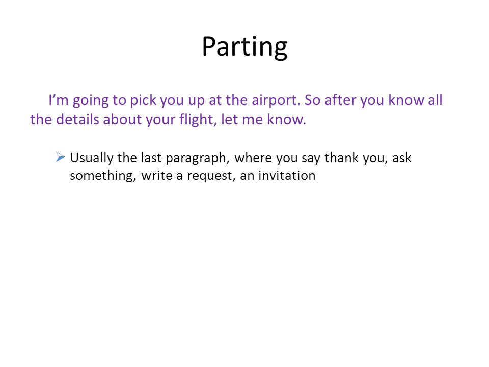 Parting I'm going to pick you up at the airport. So after you know all the details about your flight, let me know.  Usually the last paragraph, where