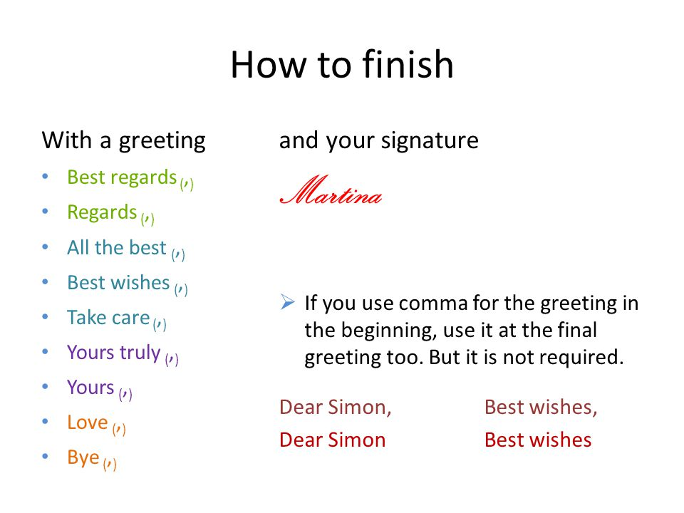 How to finish With a greeting Best regards (, ) Regards (, ) All the best (, ) Best wishes (, ) Take care (, ) Yours truly (, ) Yours (, ) Love (, ) B