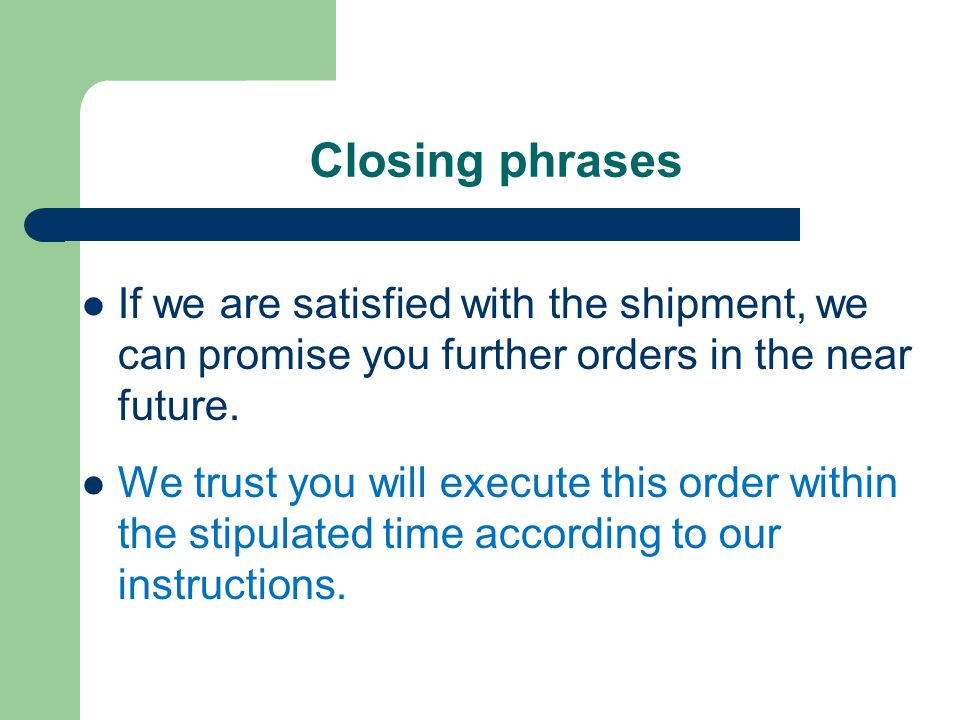 Closing phrases If we are satisfied with the shipment, we can promise you further orders in the near future.