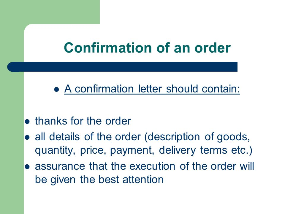 Confirmation of an order A confirmation letter should contain: thanks for the order all details of the order (description of goods, quantity, price, p