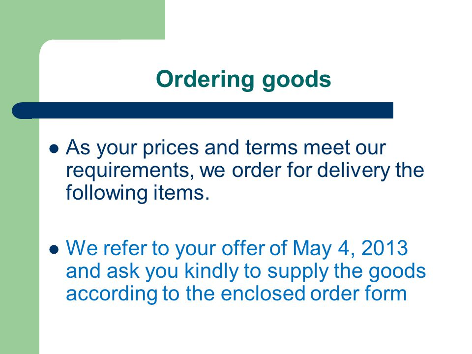 Ordering goods As your prices and terms meet our requirements, we order for delivery the following items. We refer to your offer of May 4, 2013 and as
