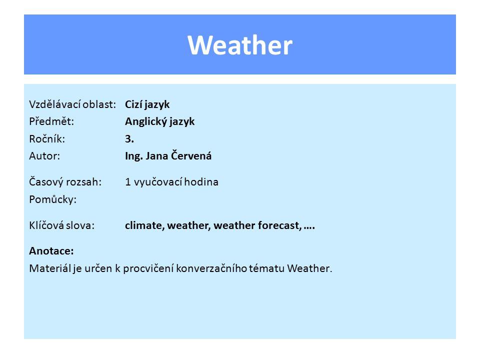 Weather Vzdělávací oblast:Cizí jazyk Předmět:Anglický jazyk Ročník:3. Autor:Ing. Jana Červená Časový rozsah:1 vyučovací hodina Pomůcky: Klíčová slova: