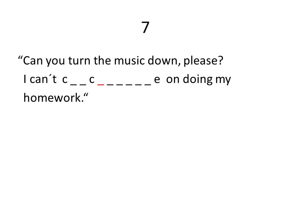 7 Can you turn the music down, please I can´t c _ _ c _ _ _ _ _ _ e on doing my homework.