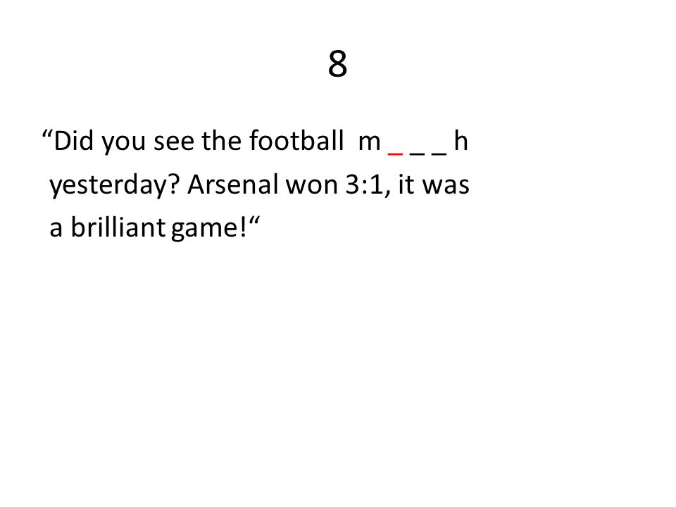 8 Did you see the football m _ _ _ h yesterday Arsenal won 3:1, it was a brilliant game!