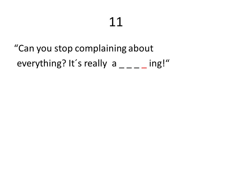 11 Can you stop complaining about everything It´s really a _ _ _ _ ing!